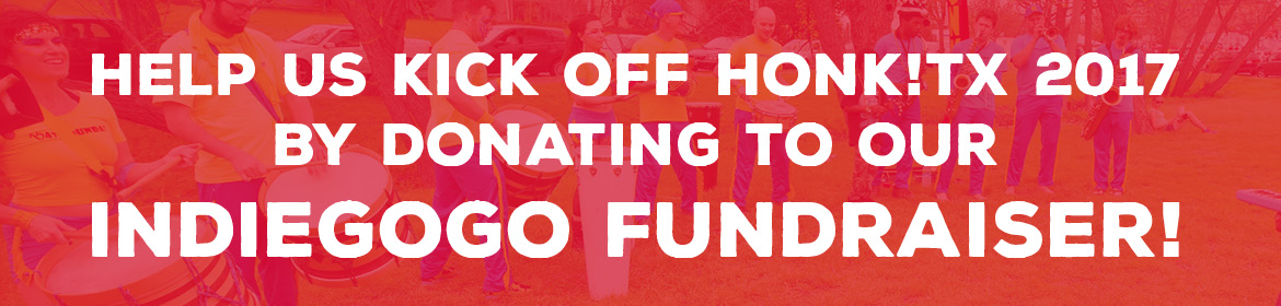 Help us kick off HONK!TX 2017 by donating to our Indiegogo fundraiser!